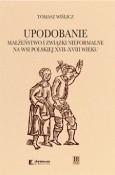 Okładka książki Upodobanie. Małżeństwo i związki nieformalne na wsi polskiej XVII-XVIII wieku. Wyobrażenia społeczne i jednostkowe doświadczenia