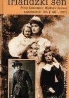 Irlandzki sen: Życie Konstancji Markiewiczowej - komendantki IRA (1868-1927)