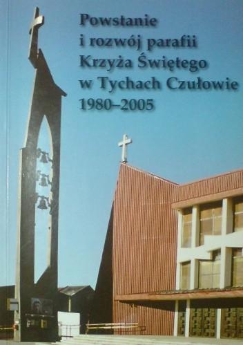 Okładka książki Powstanie i rozwój parafii Krzyża Świętego w Tychach Czułowie (1980-2005)