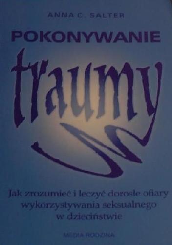 Okładka książki Pokonywanie traumy. Jak zrozumieć i leczyć dorosłe ofiary wykorzystywania seksualnego w dzieciństwie