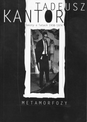 Okładka książki Tadeusz Kantor. Metamorfozy. Teksty o latach 1938–1974