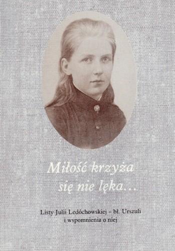 Okładka książki Miłość krzyża się nie lęka... Listy Julii Ledóchowskiej – bł. Urszuli i wspomnienia o niej