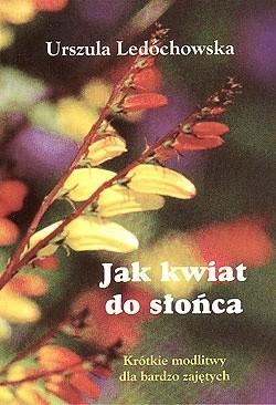 Okładka książki Jak kwiat do słońca. Krótkie modlitwy dla bardzo zajętych.