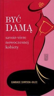 Okładka książki Być damą. Savoir-Vivre nowoczesnej kobiety