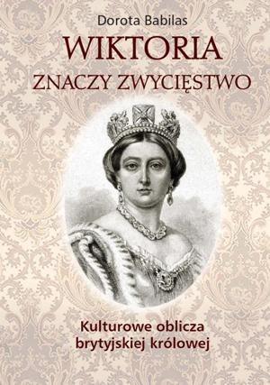 Okładka książki Wiktoria znaczy zwycięstwo. Kulturowe oblicza brytyjskiej królowej