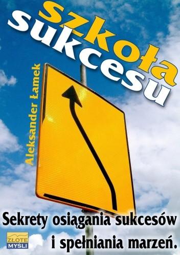 Okładka książki Szkoła sukcesu. Sekrety osiągania sukcesów i spełniania marzeń.