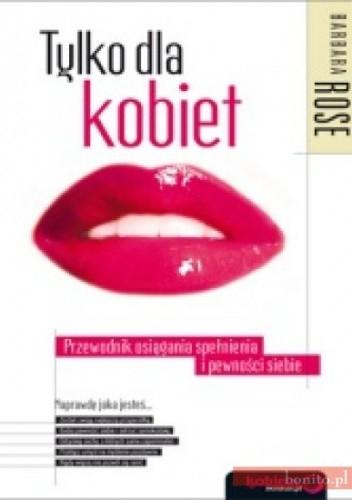 Okładka książki Tylko Dla Kobiet. Przewodnik Osiągania Spełnienia I Pewności Siebie