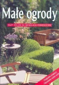 Okładka książki Małe ogrody. Oazy zieleni na niewielkiej powierzchni