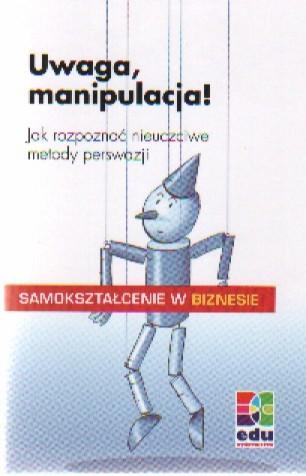 Okładka książki Uwaga manipulacja! Jak rozpoznać nieuczciwe metody perswazji