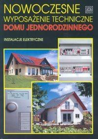 Okładka książki Nowoczesne wyposażenie techniczne domu jednorodzinnego Instalacje elektryczne