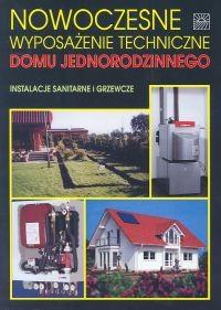 Okładka książki Nowoczesne wyposażenie techniczne domu jednorodzinnego Instalacje sanitarne i grzewcze