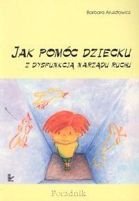 Okładka książki Jak pomóc dziecku z dysfunkcją narządu ruchu