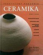Okładka książki Ceramika. Praktyczny poradnik. Projekty i techniki : modelowanie ręczne, stosowanie form, modelowanie na kole garncarskim, zdobienie, szkliwienie, wypalanie