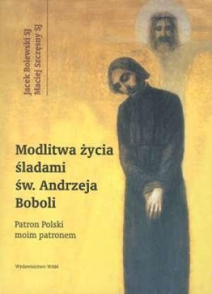 Okładka książki Modlitwa życia. Śladami św. Andrzeja Boboli. Patron Polski moim patronem