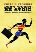 Don't Worry, Be Stoic. Antyczna mądrość na trudne czasy
