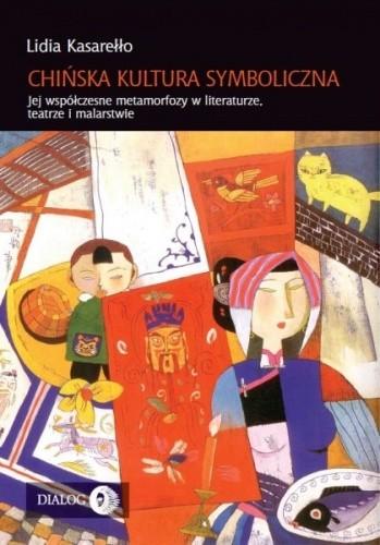 Okładka książki Chińska kultura symboliczna. Jej współczesne metamorfozy w literaturze, teatrze i malarstwie