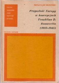 Okładka książki Przyszłość Europy w koncepcjach Franklina D. Roosevelta (1933-1945)