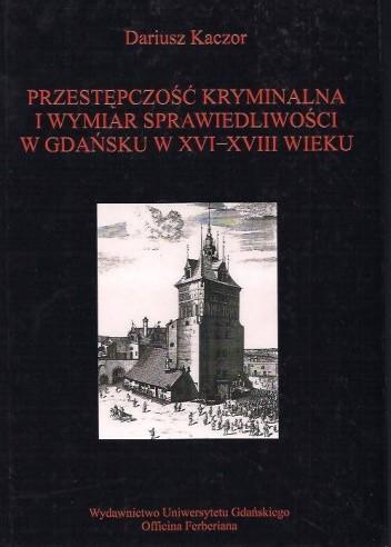 Okładka książki Przestępczość i wymiar sprawiedliwości w Gdańsku XVI-XVIII w.: studium z dziejów porządku społecznego w mieście nowożytnym