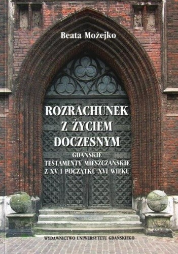 Okładka książki Rozrachunek z życiem doczesnym. Gdańskie testamenty mieszczańskie z XV i początku XVI wieku