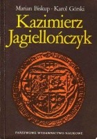 Kazimierz Jagiellończyk. Zbiór studiów o Polsce drugiej połowy XV wieku
