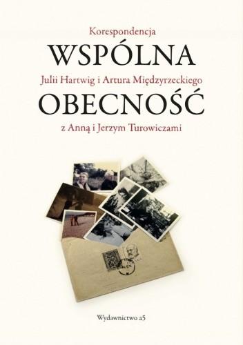 Okładka książki Wspólna obecność. Korespondencja Julii Hartwig i Artura Międzyrzeckiego z Anną i Jerzym Turowiczami