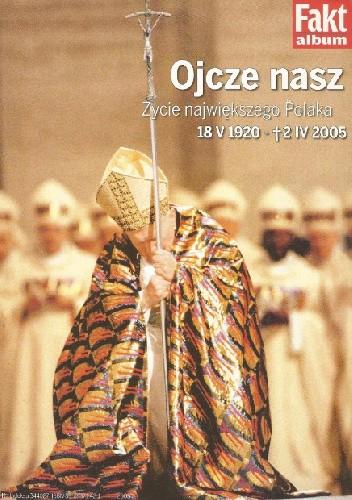 Okładka książki Ojcze nasz. Życie największego Polaka. 18 V 1920 - 2 IV 2005
