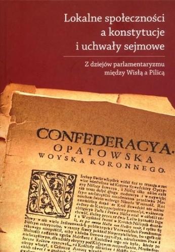 Okładka książki Lokalne społeczności a konstytucje i uchwały sejmowe. Z dziejów parlamentaryzmu między Wisłą a Pilicą