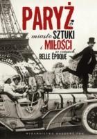 Paryż. Miasto sztuki i miłości w czasach belle époque