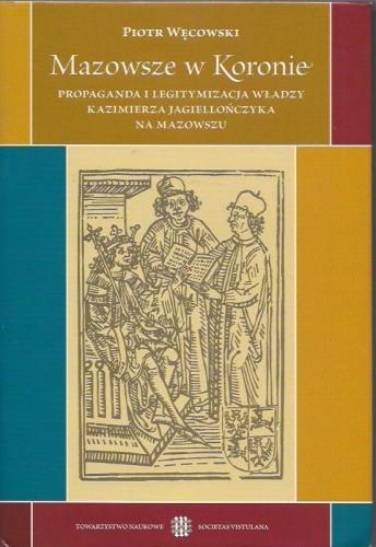Okładka książki Mazowsze w Koronie. Propaganda i legitymizacja władzy Kazimierza Jagiellończyka na Mazowszu.