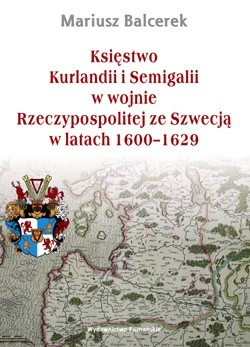 Okładka książki Księstwo Kurlandii i Semigalii w wojnie Rzeczypospolitej ze Szwecją w latach 1600–1629