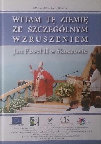 Okładka książki Witam tę ziemię ze szczególnym wzruszeniem. Jan Paweł II w Skoczowie