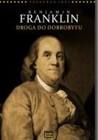 Benjamin Franklin. Droga do dobrobytu. Współczesne interpretacje klasycznej ekonomii