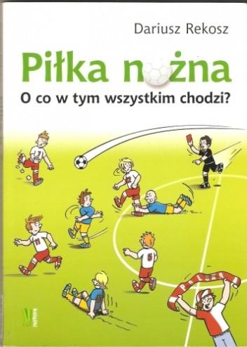 Okładka książki Piłka nożna. O co w tym wszystkim chodzi?