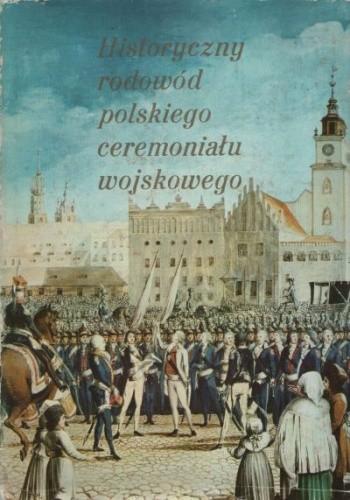 Okładka książki Historyczny rodowód polskiego ceremoniału wojskowego