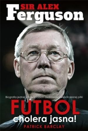 Okładka książki Sir Alex Ferguson. Futbol cholera jasna!