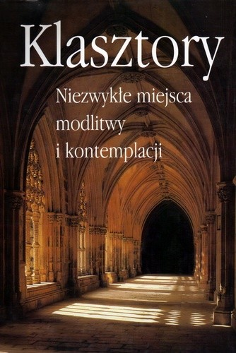 Okładka książki Klasztory. Niezwykłe miejsca modlitwy i kontemplacji