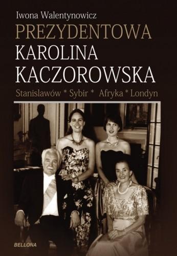 Okładka książki Prezydentowa Karolina Kaczorowska. Stanisławów-Sybir-Afryka-Londyn