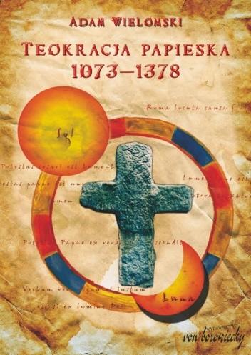 Okładka książki Teokracja papieska 1073-1378. Myśl polityczna papieży, papalistów i ich przeciwników