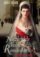 Niezwykłe kobiety Romanowów. Od świetności do rewolucji