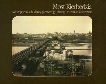 Okładka książki Most Kierbedzia. Fotoreportaż z budowy pierwszego stałego mostu w Warszawie