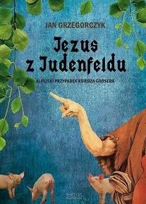 Okładka książki Jezus z Judenfeldu. Alpejski przypadek księdza Grosera