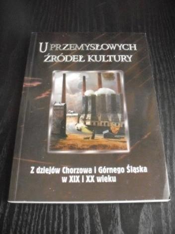 Okładka książki U przemysłowych źródeł kultury. Z dziejów Chorzowa i Górnego Śląska w XIX i XX wieku