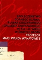 Społeczeństwo Górnego Śląska, Śląska Cieszyńskiego i Zagłębia Dąbrowskiego w XIX i XX wieku w świetle badań profesor Marii Wandy Wanatowicz