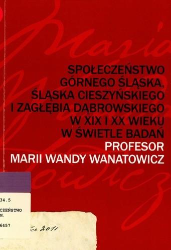 Okładka książki Społeczeństwo Górnego Śląska, Śląska Cieszyńskiego i Zagłębia Dąbrowskiego w XIX i XX wieku w świetle badań profesor Marii Wandy Wanatowicz