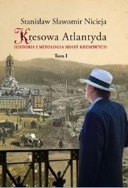 Okładka książki Kresowa Atlantyda. Historia i mitologia miast kresowych. Tom I