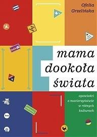 Okładka książki Mama dookoła świata. Opowieści o macierzyństwie w różnych kulturach