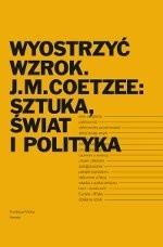 Okładka książki Wyostrzyć wzrok. J.M. Coetzee: sztuka, świat i polityka