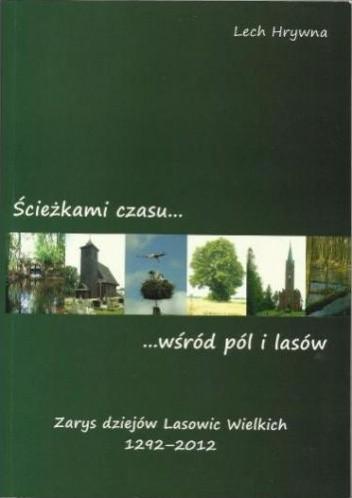 Okładka książki Ścieżkami czasu wśród pól i lasów : zarys dziejów Lasowic Wielkich 1292-2012