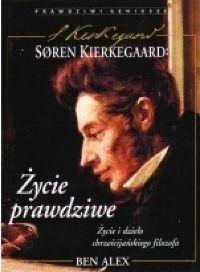 Okładka książki Søren Kierkegaard - życie prawdziwe : życie i dzieło chrześcijańskiego filozofa
