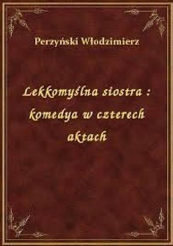 Okładka książki Lekkomyślna siostra: Komedya w czterech aktach